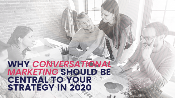 Why conversational marketing should be central to your strategy in 2020