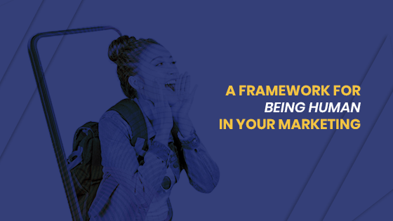 A framework for being human in your marketing
