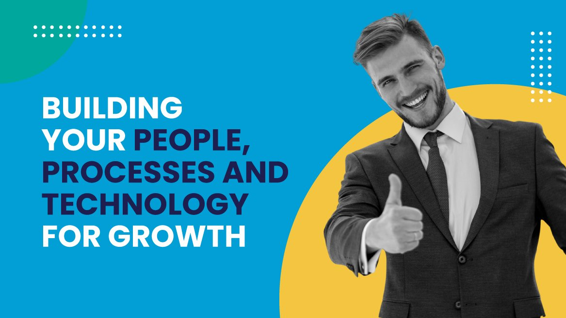 Building your people, processes and technology for growth