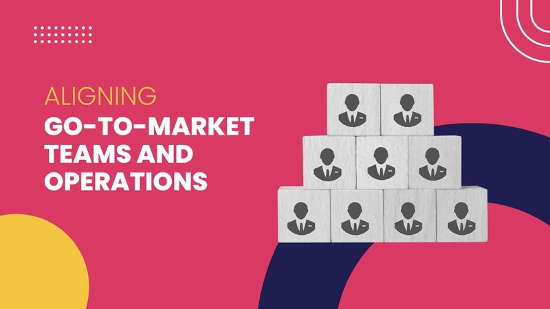 Aligning  go-to-market teams and operations